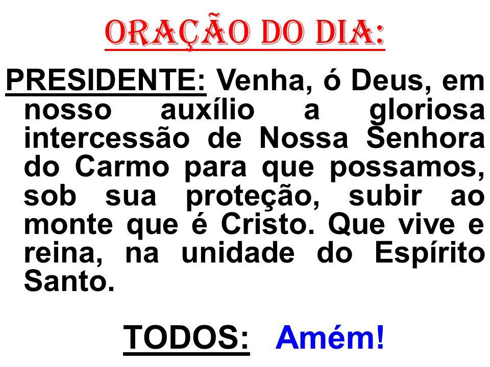 ORAÇÃO DO DIA: PRESIDENTE: Venha, ó Deus, em nosso auxílio a gloriosa intercessão de Nossa Senhora do Carmo para que possamos, sob sua proteção, subir