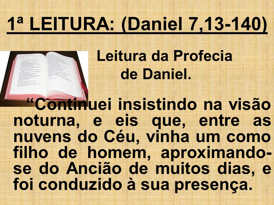 1ª LEITURA: (Daniel 7,13-140) Leitura da Profecia de Daniel. Continuei insistindo na visão noturna, e eis que, entre as nuvens do Céu, vinha um como f