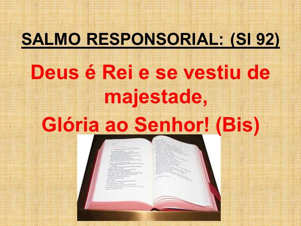 SALMO RESPONSORIAL: (Sl 92) Deus é Rei e se vestiu de majestade, Glória ao Senhor! (Bis)