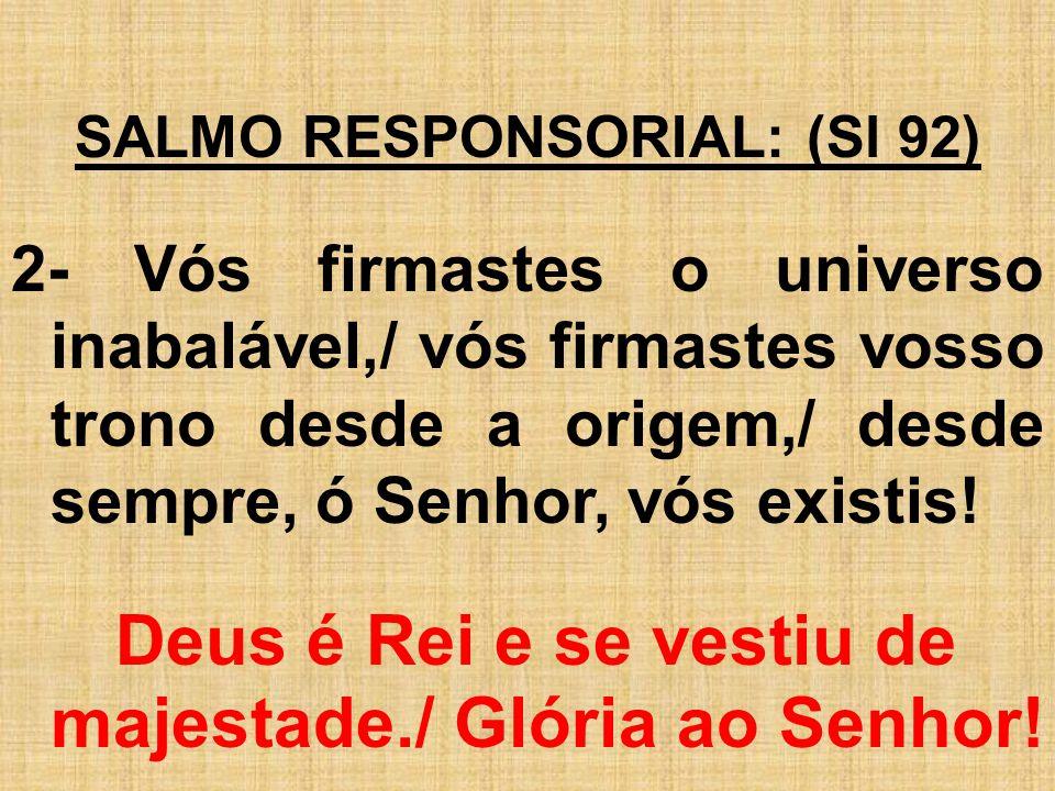 SALMO RESPONSORIAL: (Sl 92) 2- Vós firmastes o universo inabalável,/ vós firmastes vosso trono desde a origem,/ desde sempre, ó Senhor, vós existis! D