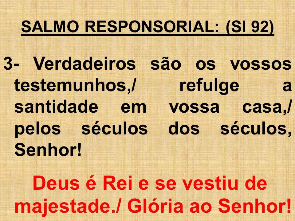 SALMO RESPONSORIAL: (Sl 92) 3- Verdadeiros são os vossos testemunhos,/ refulge a santidade em vossa casa,/ pelos séculos dos séculos, Senhor! Deus é R