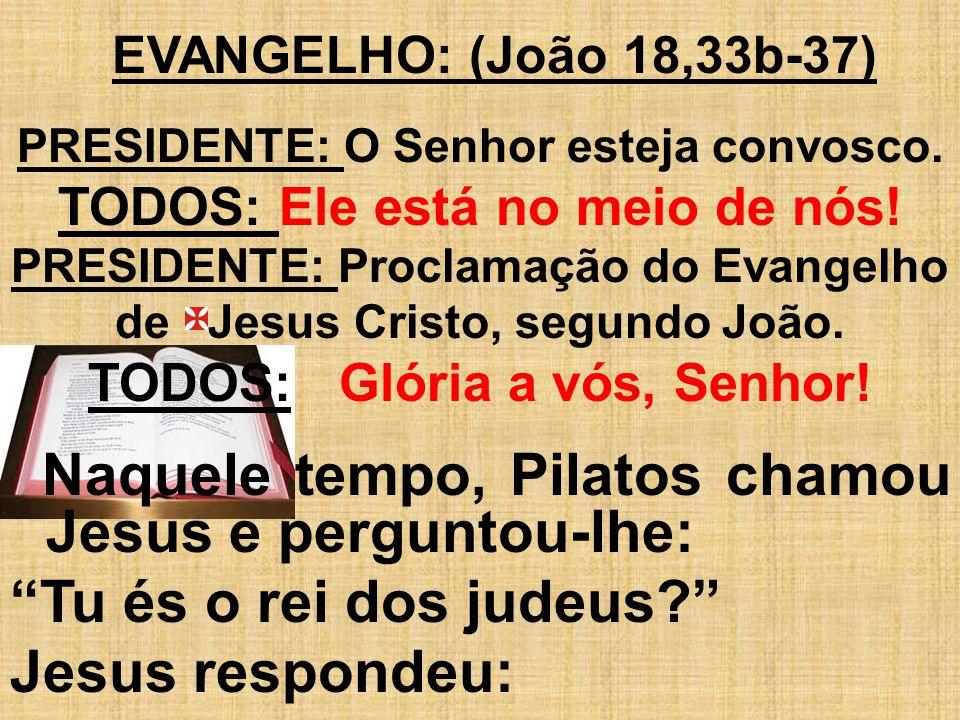 EVANGELHO: (João 18,33b-37) PRESIDENTE: O Senhor esteja convosco. TODOS: Ele está no meio de nós! PRESIDENTE: Proclamação do Evangelho de Jesus Cristo