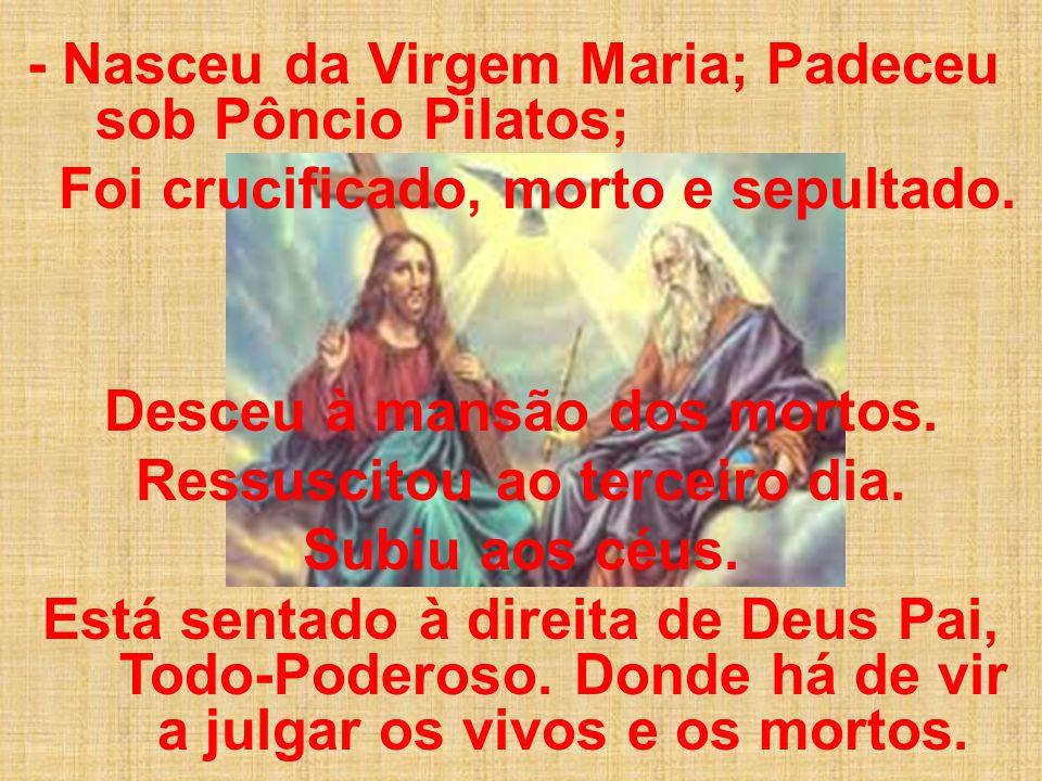 - Nasceu da Virgem Maria; Padeceu sob Pôncio Pilatos; Foi crucificado, morto e sepultado. Desceu à mansão dos mortos. Ressuscitou ao terceiro dia. Sub