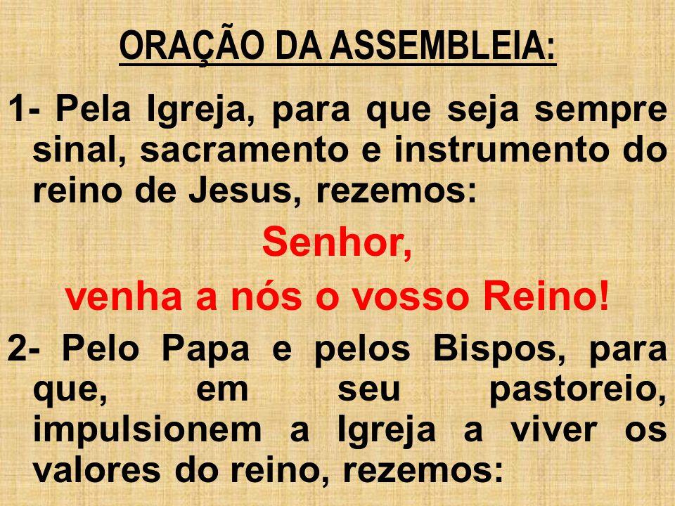 ORAÇÃO DA ASSEMBLEIA: 1- Pela Igreja, para que seja sempre sinal, sacramento e instrumento do reino de Jesus, rezemos: Senhor, venha a nós o vosso Rei