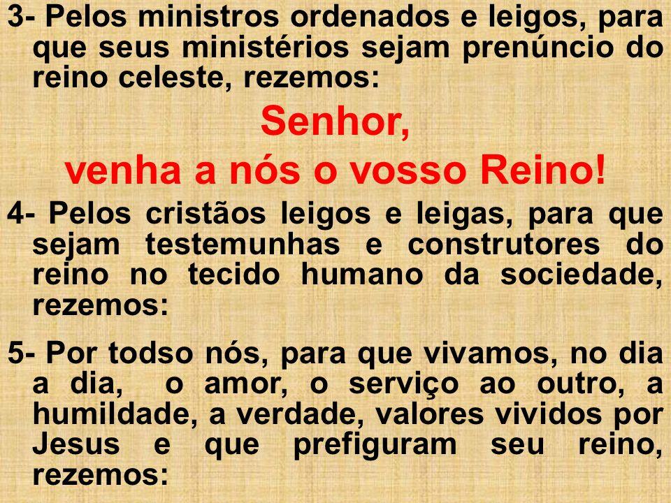 3- Pelos ministros ordenados e leigos, para que seus ministérios sejam prenúncio do reino celeste, rezemos: Senhor, venha a nós o vosso Reino! 4- Pelo
