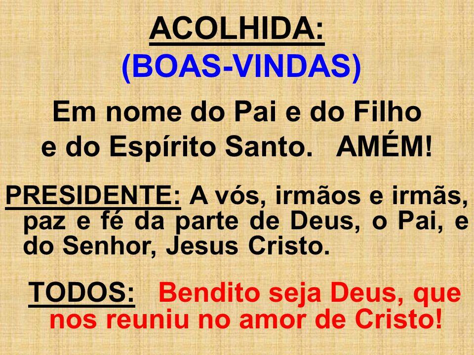PROFISSÃO DE FÉ: (Rezada) - Creio em Deus, Pai, Todo-Poderoso; Criador do Céu e da terra; E em Jesus Cristo, o seu Único Filho, Nosso Senhor.