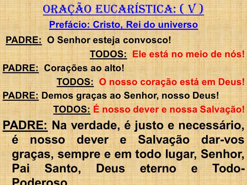 ORAÇÃO EUCARÍSTICA: ( V ) Prefácio: Cristo, Rei do universo PADRE: O Senhor esteja convosco! TODOS: Ele está no meio de nós! PADRE: Corações ao alto!