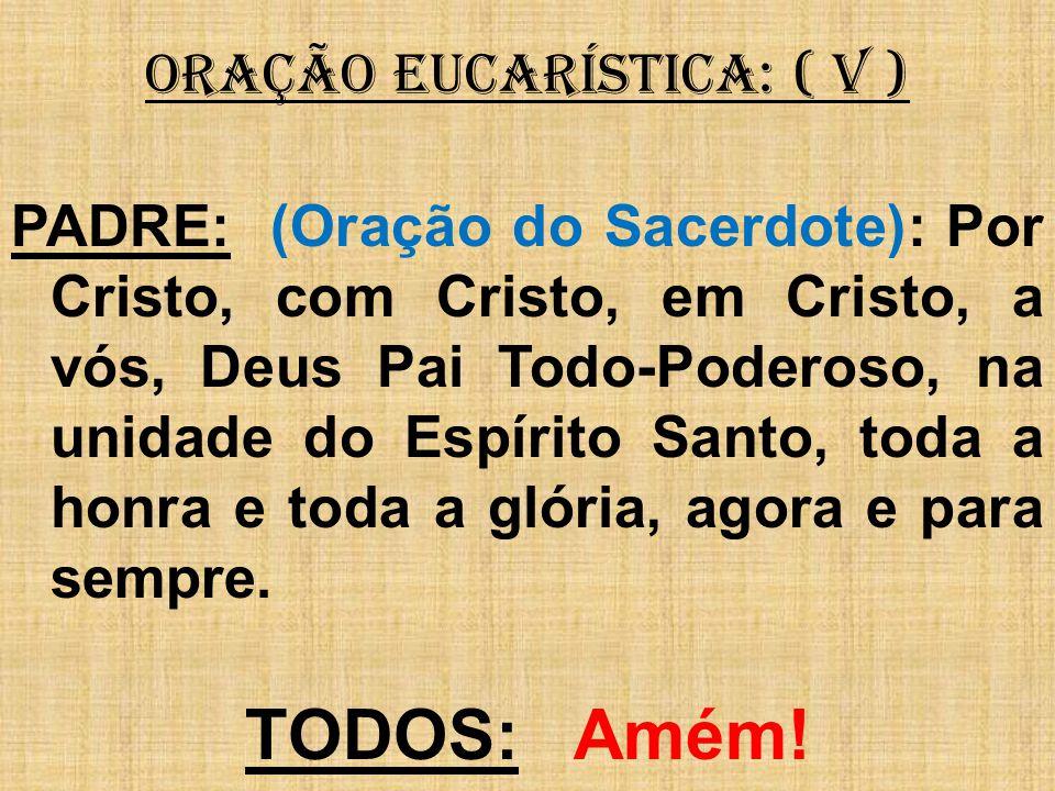 ORAÇÃO EUCARÍSTICA: ( V ) PADRE: (Oração do Sacerdote): Por Cristo, com Cristo, em Cristo, a vós, Deus Pai Todo-Poderoso, na unidade do Espírito Santo