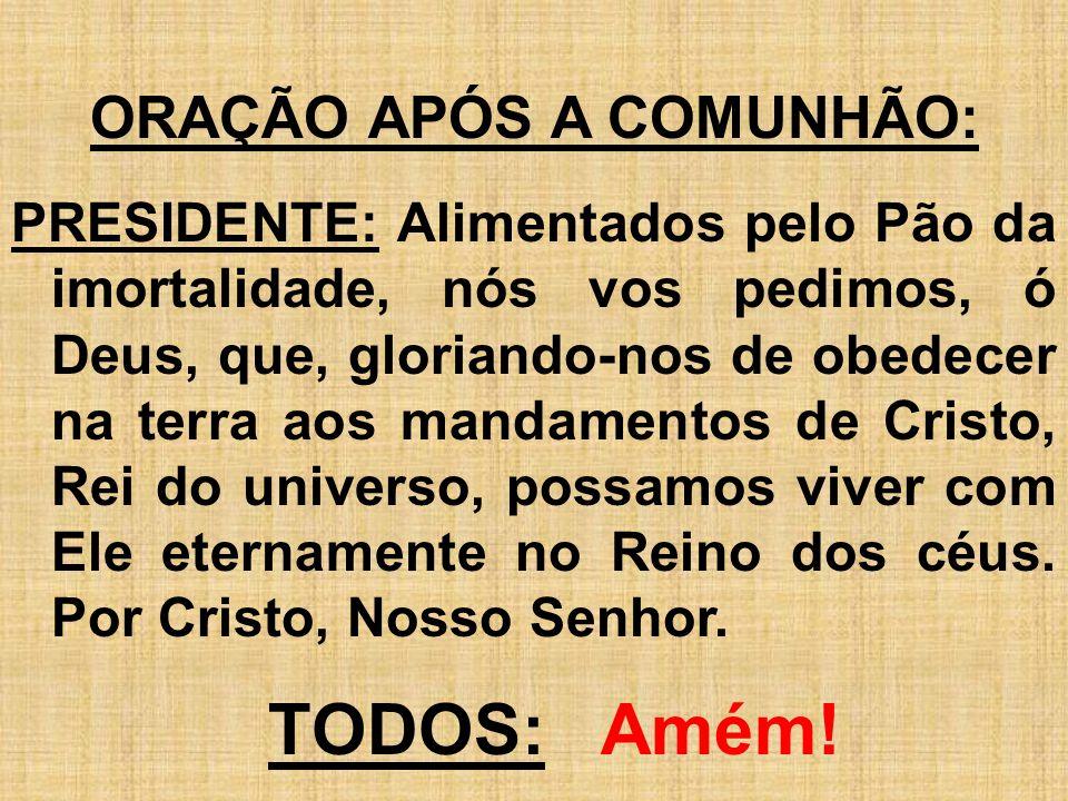 ORAÇÃO APÓS A COMUNHÃO: PRESIDENTE: Alimentados pelo Pão da imortalidade, nós vos pedimos, ó Deus, que, gloriando-nos de obedecer na terra aos mandame