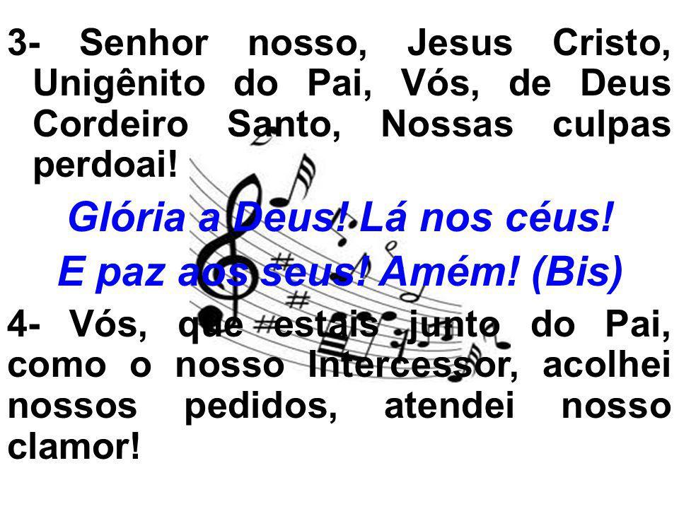 3- Senhor nosso, Jesus Cristo, Unigênito do Pai, Vós, de Deus Cordeiro Santo, Nossas culpas perdoai! Glória a Deus! Lá nos céus! E paz aos seus! Amém!