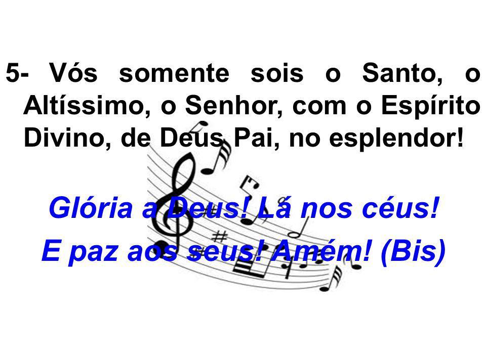 5- Vós somente sois o Santo, o Altíssimo, o Senhor, com o Espírito Divino, de Deus Pai, no esplendor! Glória a Deus! Lá nos céus! E paz aos seus! Amém