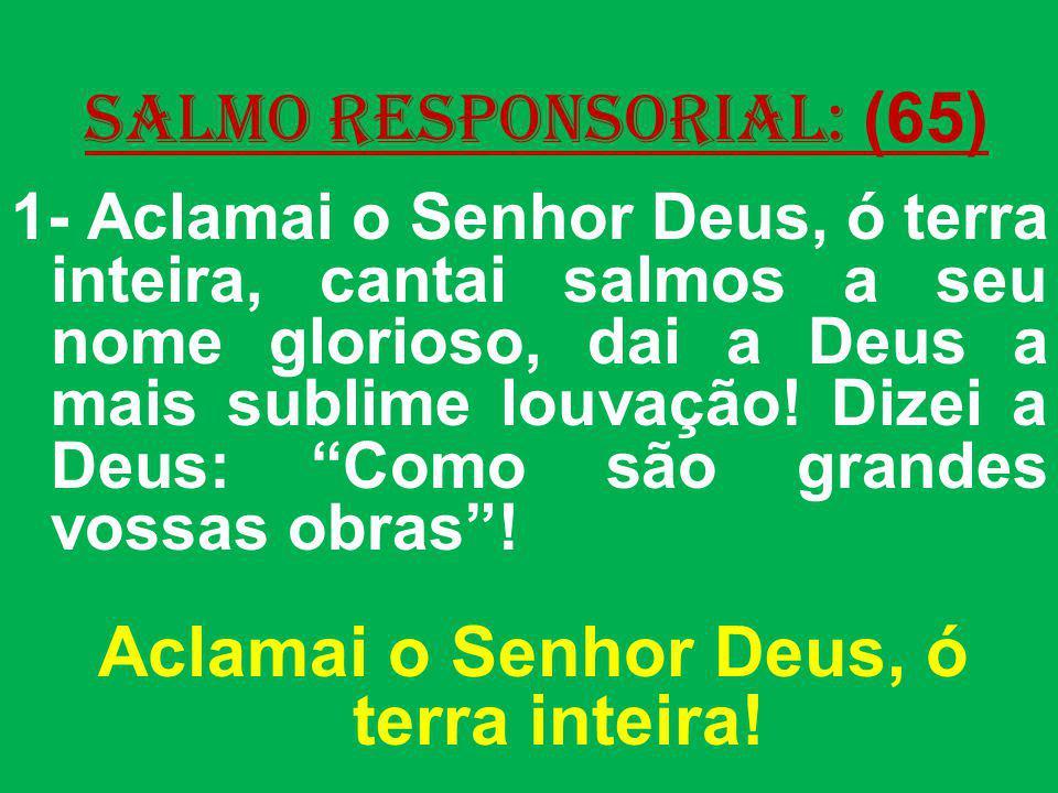salmo responsorial: (65) 1- Aclamai o Senhor Deus, ó terra inteira, cantai salmos a seu nome glorioso, dai a Deus a mais sublime louvação! Dizei a Deu