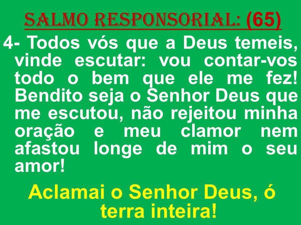 salmo responsorial: (65) 4- Todos vós que a Deus temeis, vinde escutar: vou contar-vos todo o bem que ele me fez! Bendito seja o Senhor Deus que me es