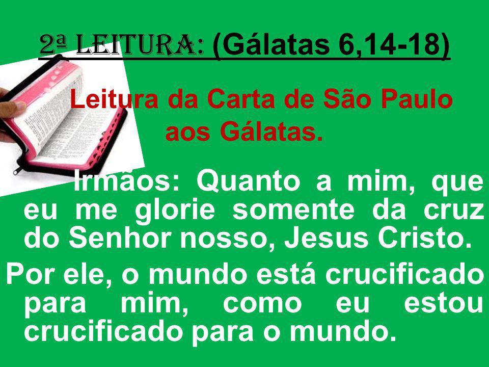 2ª Leitura: (Gálatas 6,14-18) Leitura da Carta de São Paulo aos Gálatas. Irmãos: Quanto a mim, que eu me glorie somente da cruz do Senhor nosso, Jesus