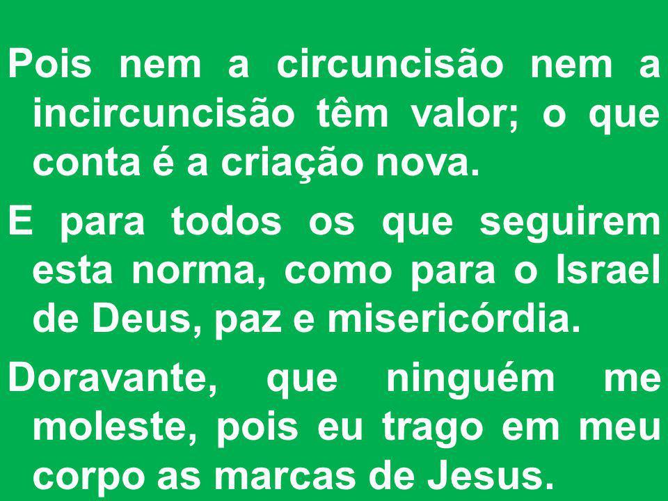 Pois nem a circuncisão nem a incircuncisão têm valor; o que conta é a criação nova. E para todos os que seguirem esta norma, como para o Israel de Deu