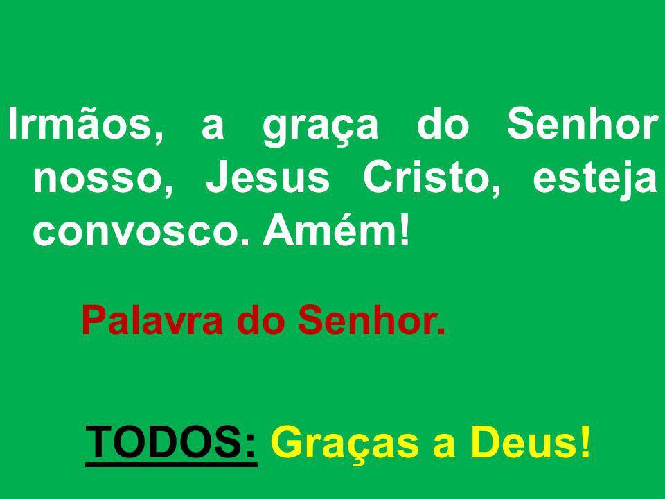 Irmãos, a graça do Senhor nosso, Jesus Cristo, esteja convosco. Amém! Palavra do Senhor. TODOS: Graças a Deus!