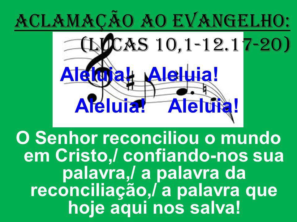 ACLAMAÇÃO AO EVANGELHO: (Lucas 10,1-12.17-20) Aleluia! Aleluia! O Senhor reconciliou o mundo em Cristo,/ confiando-nos sua palavra,/ a palavra da reco