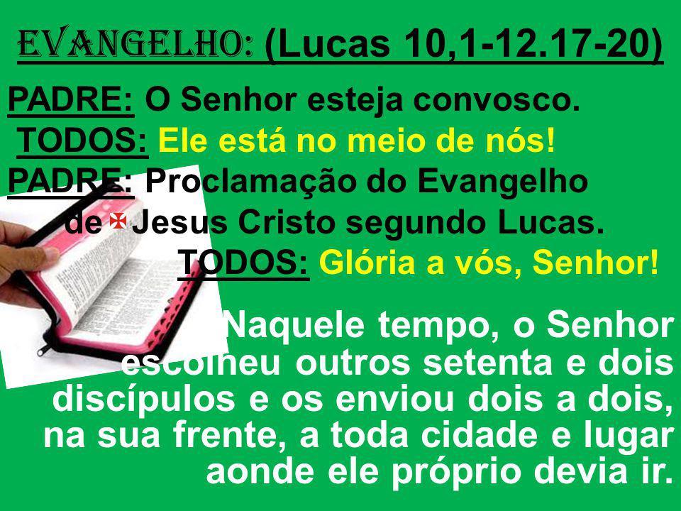 EVANGELHO: (Lucas 10,1-12.17-20) PADRE: O Senhor esteja convosco. TODOS: Ele está no meio de nós! PADRE: Proclamação do Evangelho de Jesus Cristo segu