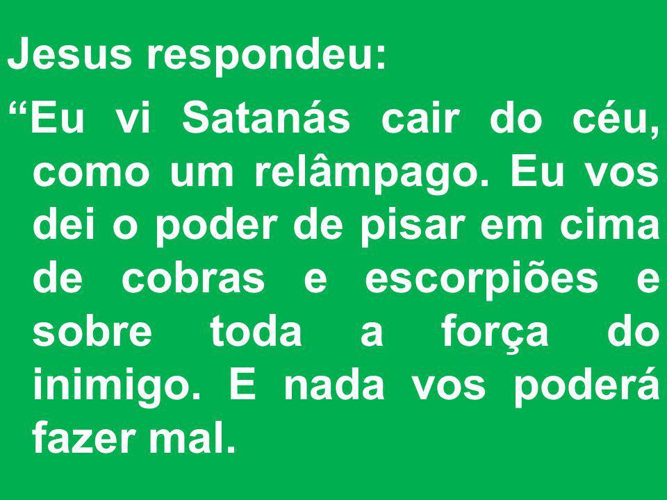 Jesus respondeu: Eu vi Satanás cair do céu, como um relâmpago. Eu vos dei o poder de pisar em cima de cobras e escorpiões e sobre toda a força do inim