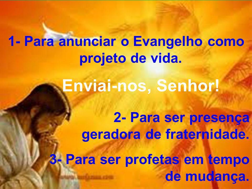 1- Para anunciar o Evangelho como projeto de vida. Enviai-nos, Senhor! 2- Para ser presença geradora de fraternidade. 3- Para ser profetas em tempo de