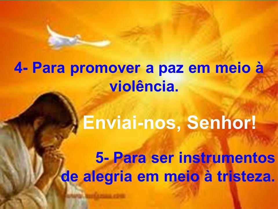 4- Para promover a paz em meio à violência. Enviai-nos, Senhor! 5- Para ser instrumentos de alegria em meio à tristeza.