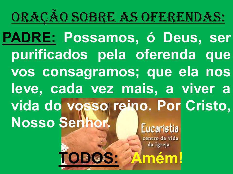 ORAÇÃO SOBRE AS OFERENDAS: PADRE: Possamos, ó Deus, ser purificados pela oferenda que vos consagramos; que ela nos leve, cada vez mais, a viver a vida