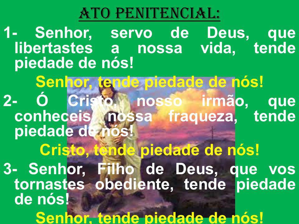 ATO PENITENCIAL: 1- Senhor, servo de Deus, que libertastes a nossa vida, tende piedade de nós! Senhor, tende piedade de nós! 2- Ó Cristo, nosso irmão,