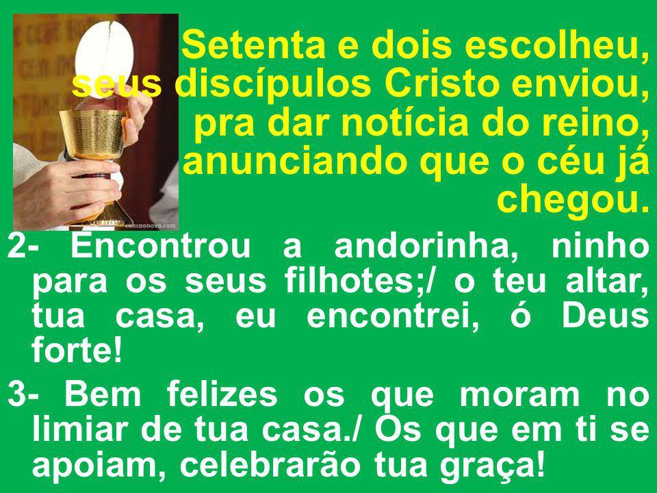 Setenta e dois escolheu, seus discípulos Cristo enviou, pra dar notícia do reino, anunciando que o céu já chegou. 2- Encontrou a andorinha, ninho para