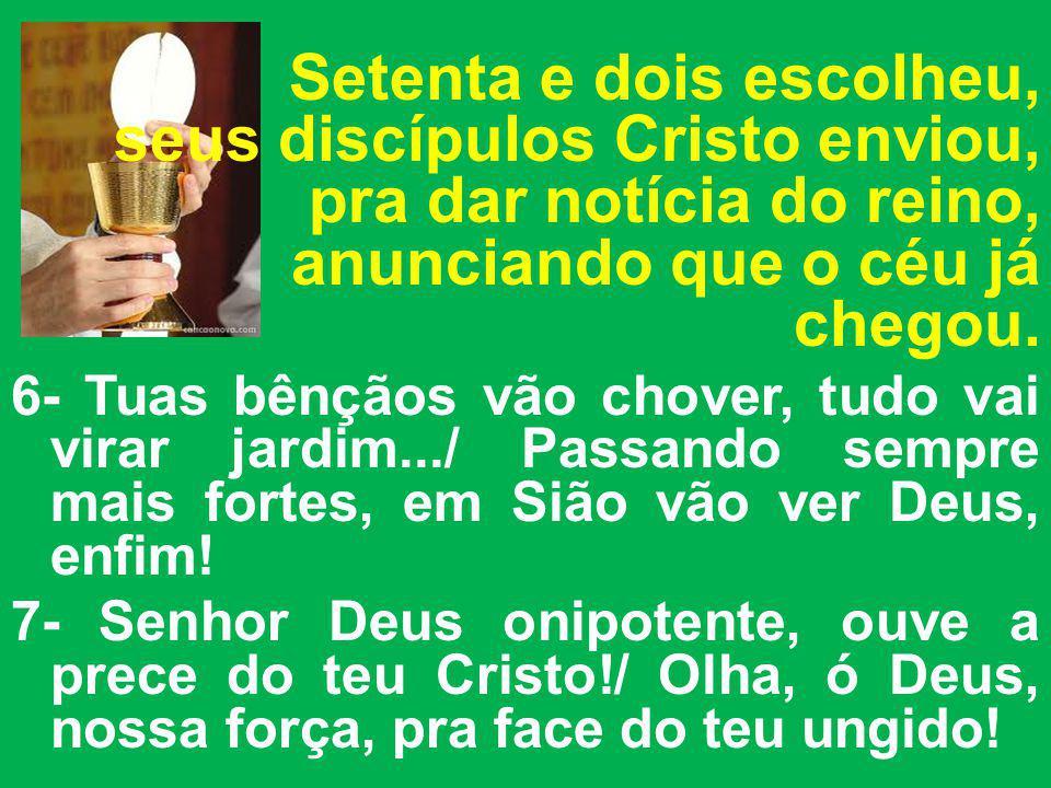 Setenta e dois escolheu, seus discípulos Cristo enviou, pra dar notícia do reino, anunciando que o céu já chegou. 6- Tuas bênçãos vão chover, tudo vai