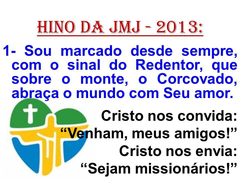 HINO DA JMJ - 2013: 1- Sou marcado desde sempre, com o sinal do Redentor, que sobre o monte, o Corcovado, abraça o mundo com Seu amor. Cristo nos conv