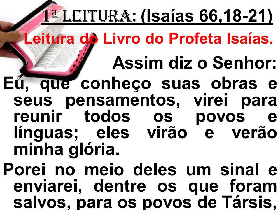 1ª LEITURA: (Isaías 66,18-21) Leitura do Livro do Profeta Isaías. Assim diz o Senhor: Eu, que conheço suas obras e seus pensamentos, virei para reunir