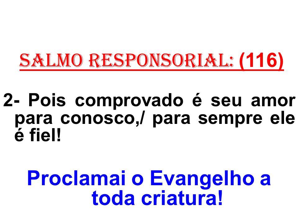 salmo responsorial: (116) 2- Pois comprovado é seu amor para conosco,/ para sempre ele é fiel! Proclamai o Evangelho a toda criatura!