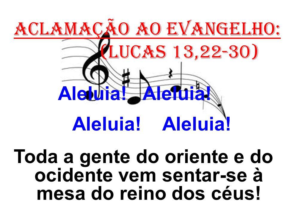 ACLAMAÇÃO AO EVANGELHO: (Lucas 13,22-30) Aleluia! Aleluia! Toda a gente do oriente e do ocidente vem sentar-se à mesa do reino dos céus!