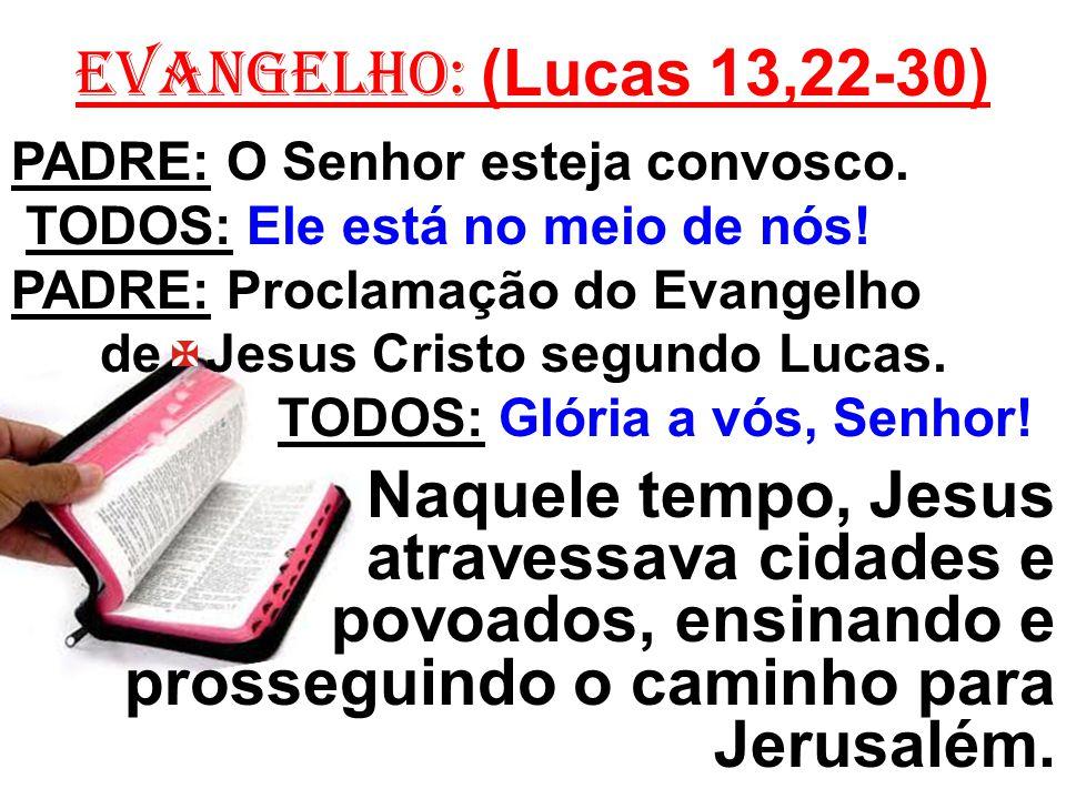 EVANGELHO: (Lucas 13,22-30) PADRE: O Senhor esteja convosco. TODOS: Ele está no meio de nós! PADRE: Proclamação do Evangelho de Jesus Cristo segundo L