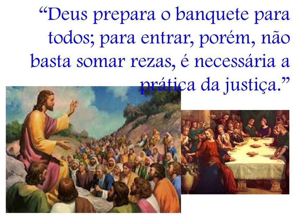 Deus prepara o banquete para todos; para entrar, porém, não basta somar rezas, é necessária a prática da justiça.