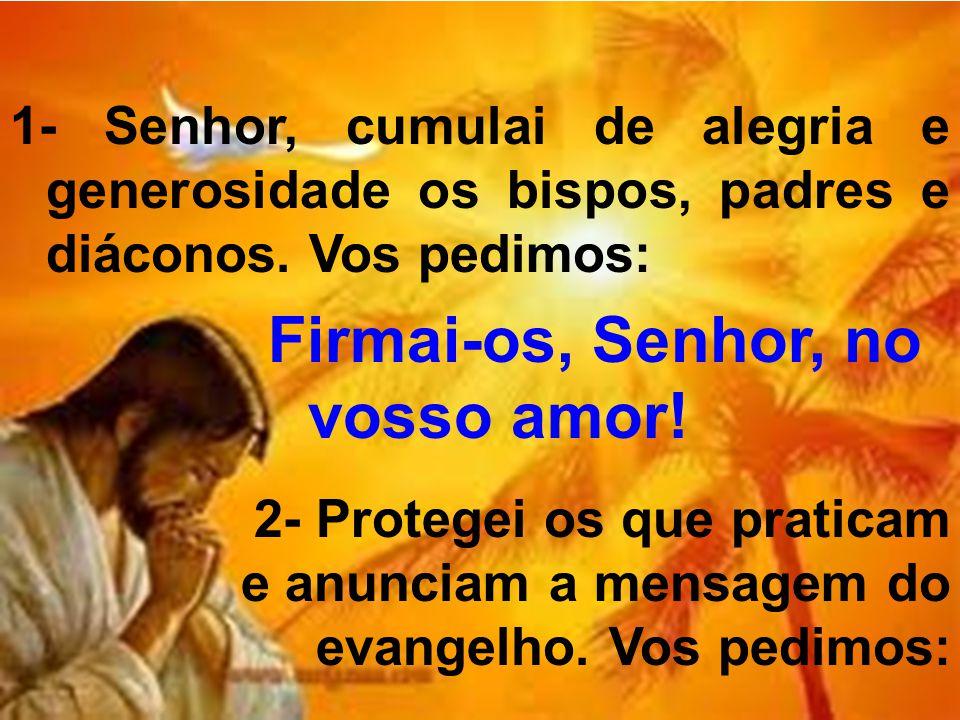 1- Senhor, cumulai de alegria e generosidade os bispos, padres e diáconos. Vos pedimos: Firmai-os, Senhor, no vosso amor! 2- Protegei os que praticam