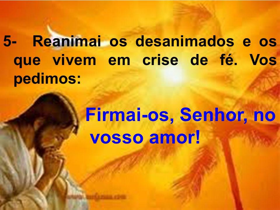 5- Reanimai os desanimados e os que vivem em crise de fé. Vos pedimos: Firmai-os, Senhor, no vosso amor!