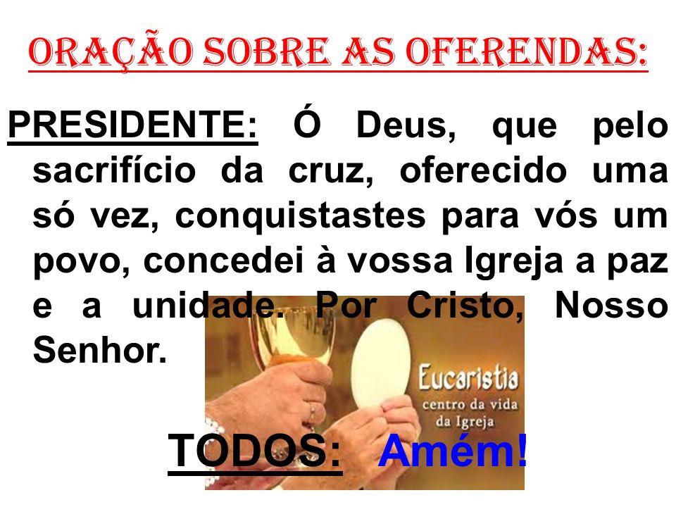 ORAÇÃO SOBRE AS OFERENDAS: PRESIDENTE: Ó Deus, que pelo sacrifício da cruz, oferecido uma só vez, conquistastes para vós um povo, concedei à vossa Igr