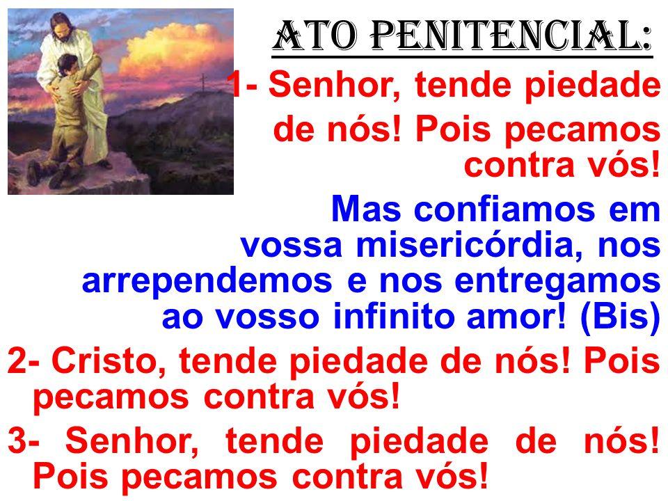 ATO PENITENCIAL: 1- Senhor, tende piedade de nós! Pois pecamos contra vós! Mas confiamos em vossa misericórdia, nos arrependemos e nos entregamos ao v