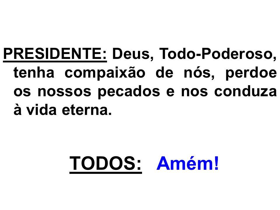PRESIDENTE: Deus, Todo-Poderoso, tenha compaixão de nós, perdoe os nossos pecados e nos conduza à vida eterna. TODOS: Amém!