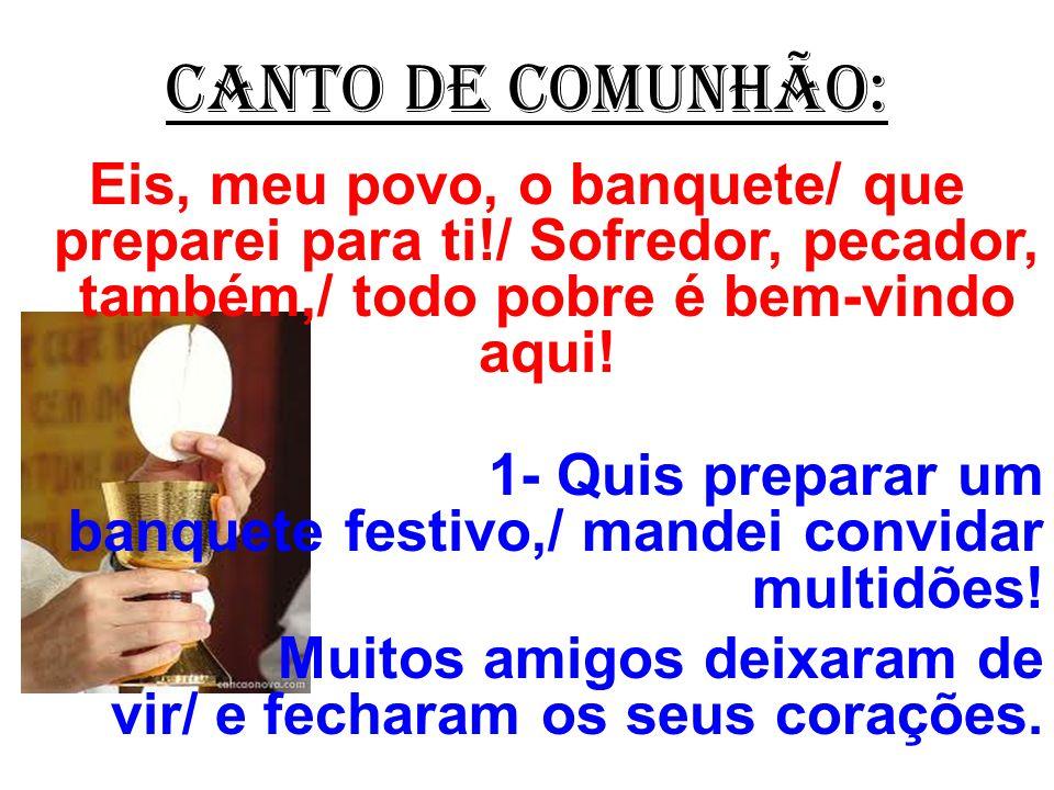 CANTO DE COMUNHÃO: Eis, meu povo, o banquete/ que preparei para ti!/ Sofredor, pecador, também,/ todo pobre é bem-vindo aqui! 1- Quis preparar um banq