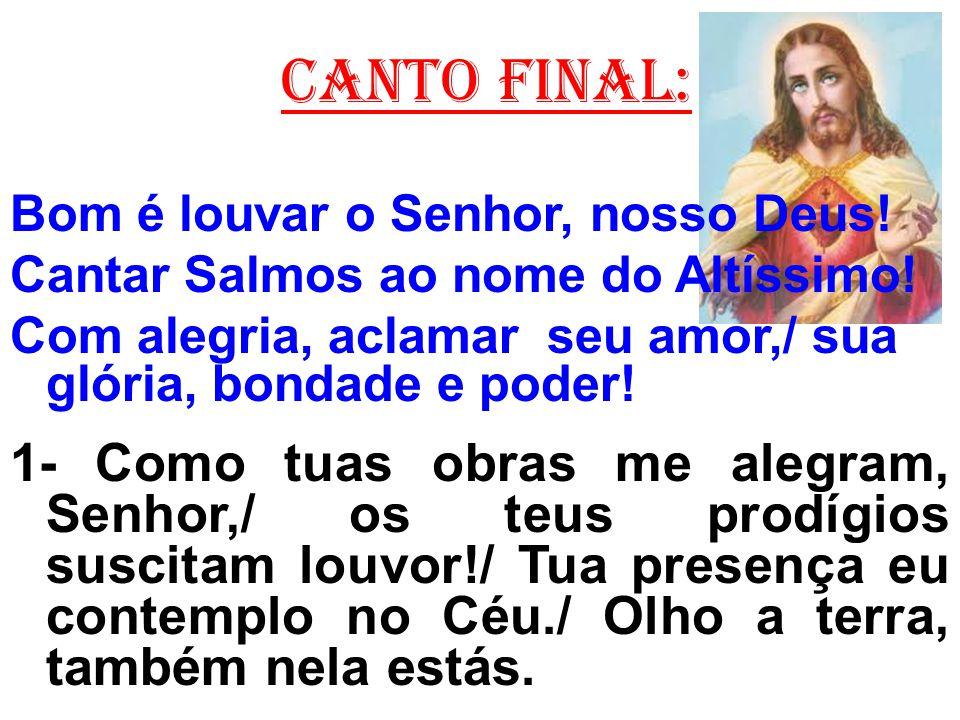 CANTO FINAL: Bom é louvar o Senhor, nosso Deus! Cantar Salmos ao nome do Altíssimo! Com alegria, aclamar seu amor,/ sua glória, bondade e poder! 1- Co