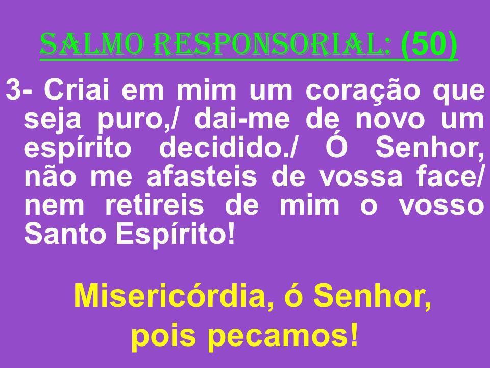 salmo responsorial: (50) 3- Criai em mim um coração que seja puro,/ dai-me de novo um espírito decidido./ Ó Senhor, não me afasteis de vossa face/ nem