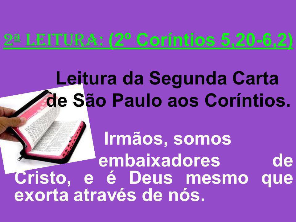2ª Leitura: (2º Coríntios 5,20-6,2) Leitura da Segunda Carta de São Paulo aos Coríntios. Irmãos, somos embaixadores de Cristo, e é Deus mesmo que exor