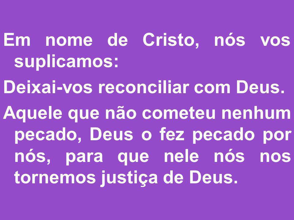 Em nome de Cristo, nós vos suplicamos: Deixai-vos reconciliar com Deus. Aquele que não cometeu nenhum pecado, Deus o fez pecado por nós, para que nele
