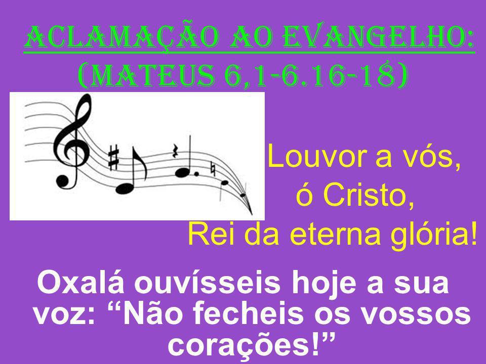 ACLAMAÇÃO AO EVANGELHO: (Mateus 6,1-6.16-18) Louvor a vós, ó Cristo, Rei da eterna glória! Oxalá ouvísseis hoje a sua voz: Não fecheis os vossos coraç