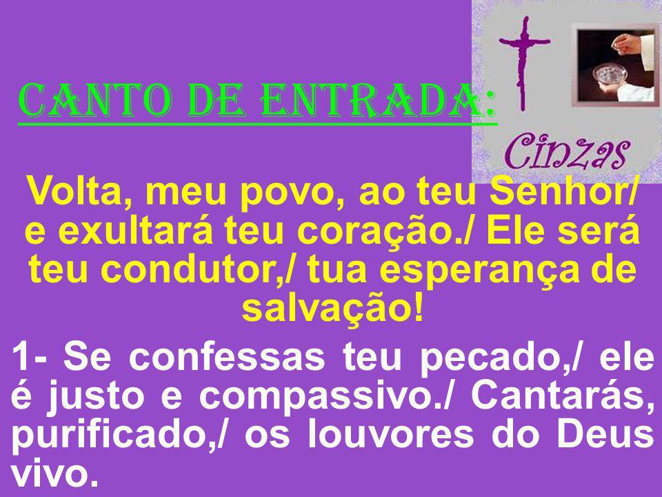 CANTO DE ENTRADA: Volta, meu povo, ao teu Senhor/ e exultará teu coração./ Ele será teu condutor,/ tua esperança de salvação! 1- Se confessas teu peca
