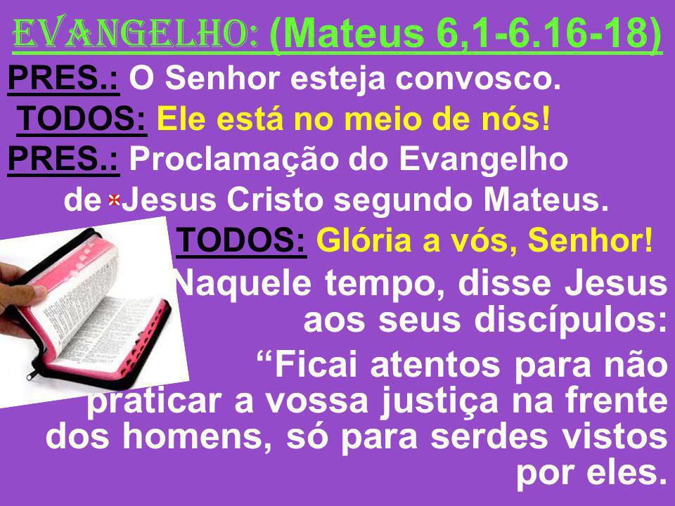 EVANGELHO: (Mateus 6,1-6.16-18) PRES.: O Senhor esteja convosco. TODOS: Ele está no meio de nós! PRES.: Proclamação do Evangelho de Jesus Cristo segun