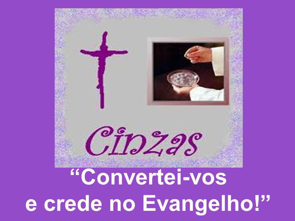 DISTRIBUIÇÃO DAS CINZAS: 1- Pecador, agora é tempo de pesar e de temor: Serve a Deus, despreza o mundo, já não sejas pecador.
