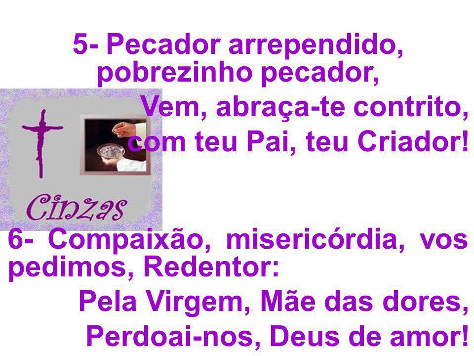 5- Pecador arrependido, pobrezinho pecador, Vem, abraça-te contrito, com teu Pai, teu Criador! 6- Compaixão, misericórdia, vos pedimos, Redentor: Pela